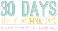 30 Days - Thirty Handmade Days - a creative project for every day