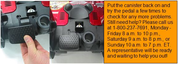 Put the canister back on and try the pedal a few times to check for any more problems. Still need help? Please call us at 1-800-263-2535, Monday - Friday 8 a.m. to 10 p.m., Saturday 9 a.m. to 8 p.m., or Sunday 10 a.m. to 7 p.m. ET. A representative will be ready and waiting to help you out!